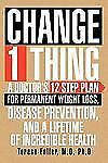 Change 1 Thing: A Doctor's 12 Step Plan for Permanent Weight Loss, Disease Preve