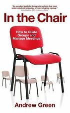 In the Chair : How to Guide Groups and Manage Meetings by Andrew Green (2015,...