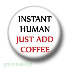 Instant Human Just Add Coffee 1 Inch / 25mm Pin Button Badge Caffeine Addict Fun