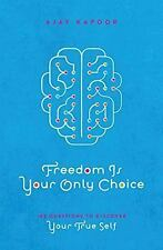 Freedom Is Your Only Choice: 108 Questions To Discover Your True Self, Kapoor, A