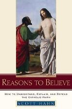 Reasons to Believe: How to Understand, Explain, And Defend the Catholic Faith...
