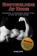 Bodybuilding at Home : Building a Complete Home Gym: a Step by Step Guide by...