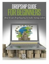 Dropship Guide for Beginners: How to Use Dropshipping to Make Money Online (How