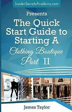 The Quick Start Guide to Starting a Clothing Boutique Part II by James Taylor...