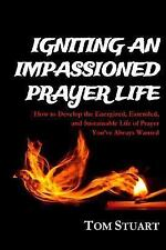 Igniting an Impassioned Prayer Life : How to Develop the Energized, Extended,...