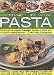 How to Make, Serve and Eat Pasta: The Complete Step-by-Step Guide to Making Past