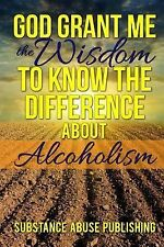 God Grant Me the Wisdom to Know the Difference about Alcoholism by Substance...