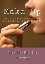 Make Up : De la Confianza en Tu Belleza Al Glam Make Up by Marie De La Torre...