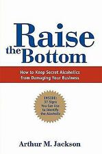 Raise the Bottom: How to Keep Secret Alcoholics from Damaging Your Business