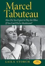 Marcel Tabuteau : How Do You Expect to Play the Oboe If You Can't Peel a...