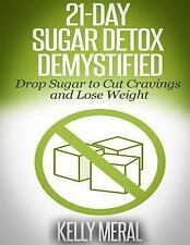 21-Day Sugar Detox Demystified : Drop Sugar to Cut Cravings and Lose Weight...