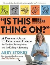 Is This Thing On? : A Friendly Guide to Everything Digital for Newbies,...