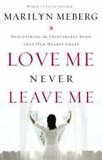 Love Me Never Leave Me : Discovering the Inseparable Bond That Our Hearts Crave