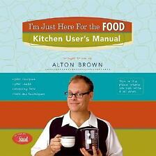 I'm Just Here for the Food: Kitchen User's Manual by Brown, Alton