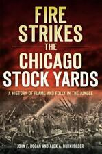 Disaster: Fire Strikes the Chicago Stock Yards : A History of Flame and Folly...