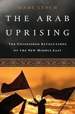 The Arab Uprising : The Unfinished Revolutions of the New Middle East by Marc...