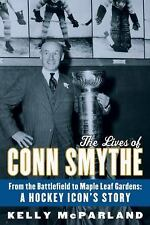 The Lives of Conn Smythe: From the Battlefield to Maple Leaf Gardens: -ExLibrary