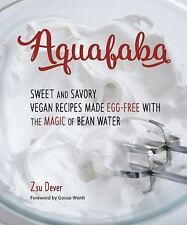 Aquafaba : Sweet and Savory Egg-Free Vegan Recipes Using the Magic of Bean...