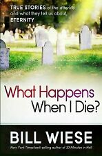 What Happens When I Die?: True Stories of the Afterlife and What They Tell Us Ab