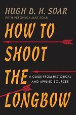 How to Shoot the Longbow : A Guide from Historical and Applied Sources by...