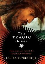This Tragic Gospel: How John Corrupted the Heart of Christianity, Ruprecht, Loui