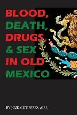 Blood, Death, Drugs and Sex in Old Mexico by Jose Aire (2012, Paperback)