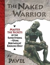 The Naked Warrior : Master the Secrets of the Super-Strong--Using Bodyweight...
