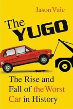 The Yugo : The Rise and Fall of the Worst Car in History by Jason Vuic (2011,...