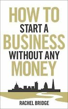 How to Start a Business Without Any Money by Rachel Bridge (2012, Paperback)