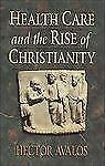 NEW - Health Care and the Rise of Christianity by Avalos, Hector