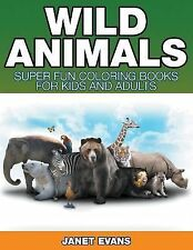 Wild Animals : Super Fun Coloring Books for Kids and Adults by Janet Evans...