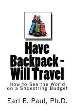 Have Backpack Will Travel: How to See the World on a Shoestring Budget by Dr...