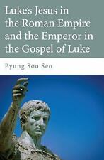 Luke's Jesus in the Roman Empire and the Emperor in the Gospel of Luke by...