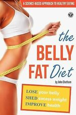 The Belly Fat Diet : Lose Your Belly, Shed Excess Weight, Improve Health by...