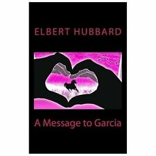 A Message to Garcia by Elbert Hubbard (2013, Paperback)