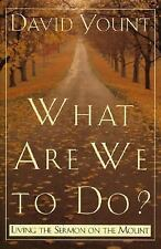 What Are We to Do?: Living the Sermon on the Mount, Yount, David, Good Books