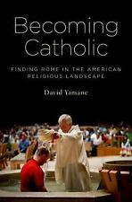 Becoming Catholic: Finding Rome in the American Religious Landscape, Yamane, Dav