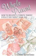 Whole Parent : How to Become a Terrific Parent Even If You Didn't Have One by...