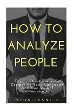 How to Analyze People: the Practical Guide to Deciphring Body Language and...