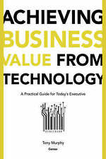 Achieving Business Value from Technology, Tony Murphy