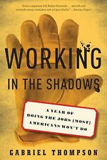 Working in the Shadows : A Year of Doing the Jobs (Most) Americans Won't Do...