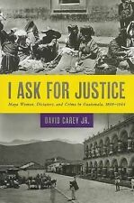 NEW-I Ask for Justice:Maya Women,Dictators&Crime in Guatemala,1898-1944 by CAREY