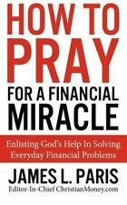 How To Pray For A Financial Miracle: Enlisting God's Help In Solving Everyday Fi