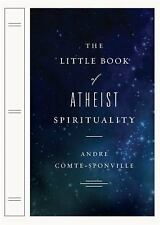 The Little Book of Atheist Spirituality by Andre Comte-Sponville 2007 Hardcover