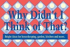 Why Didn't I Think of That: Bright Ideas for Housekeeping, Garden, Kitchen and M