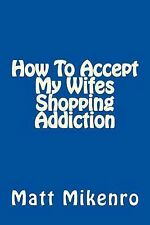 How to Accept My Wifes Shopping Addiction by Matt Mikenro (2015, Paperback)