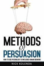 Methods of Persuasion : How to Use Psychology to Control Human Behavior by...