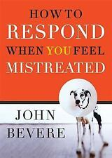 How to Respond When You Feel Mistreated by Bevere, John, Good Book