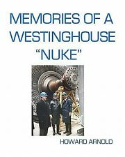 Memories of a Westinghouse Nuke : My Life and Times in the Nuclear Business...