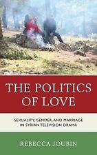Politics Love : Sexuality, Gender, and Marriage in Syrian Television Drama by...